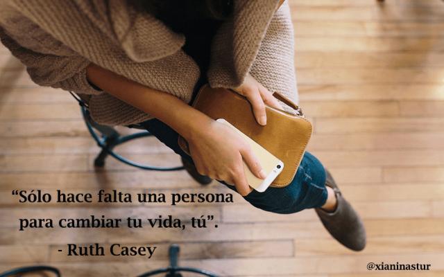"""""""Sólo hace falta una persona para cambiar tu vida, tú"""".- Ruth Casey"""